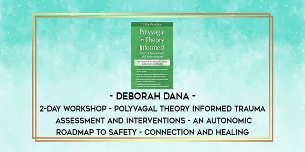 2-Day Workshop Polyvagal Theory Informed Trauma Assessment and Interventions An Autonomic Roadmap to Safety Connection and Healing - Deborah Dana