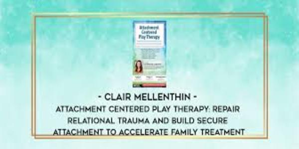 77$. Attachment Centered Play Therapy Repair Relational Trauma and Build Secure Attachment to Accelerate Family Treatment - Clair Mellenthin