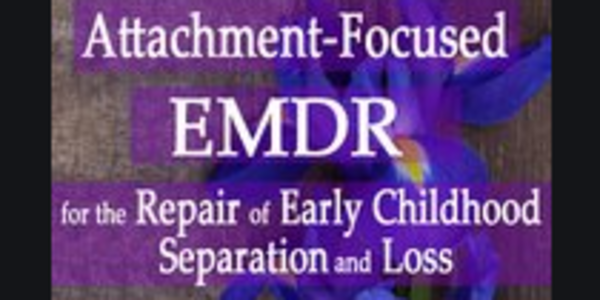 19$. Attachment-Focused EMDR for the Repair of Early Childhood Separation and Loss