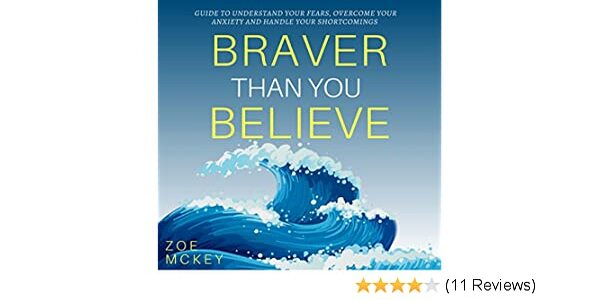 33$. Braver Than You Believe Guide To Understand Your Fears, Overcome Your Anxiety And Control Your Shortcomings – Zoe McKey