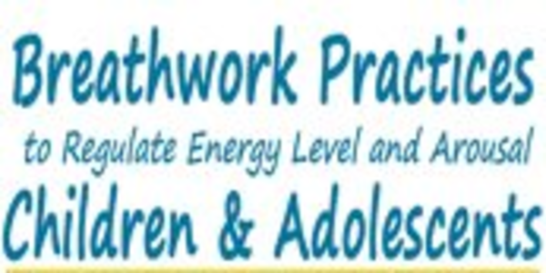 19$. Breathwork Practices to Regulate Energy Level and Arousal in Children & Adolescents