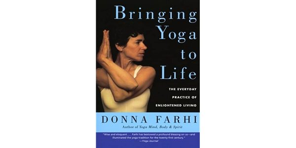 8$. Bringing Yoga to Life The Everyday Practice of Enlightened Living – Donna Farhi