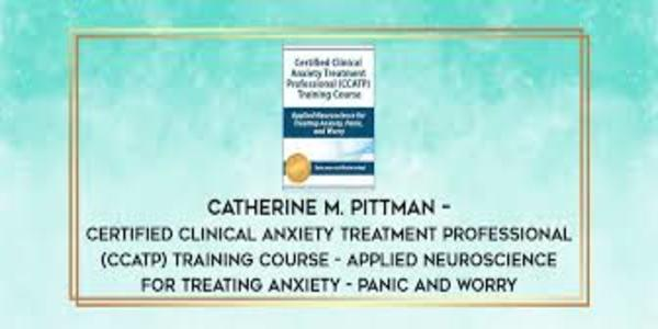 118$. Certified Clinical Anxiety Treatment Professional CCATP Training Course Applied Neuroscience for Treating Anxiety, Panic, and Worry - Catherine M. Pittman