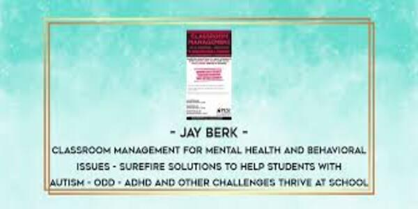 77$. Classroom Management for Mental Health and Behavioral Issues Surefire Solutions to Help Students with Autism, ODD, ADHD and Other Challenges Thrive at School - Jay Berk
