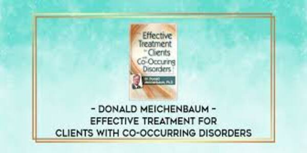 22$. Effective Treatment for Clients with Co-Occurring Disorders - Donald Meichenbaum