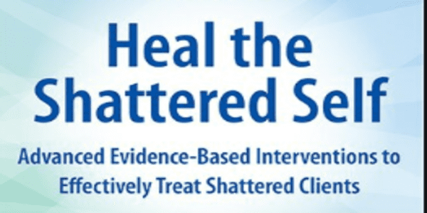 Heal the Shattered Self Advanced Evidence-Based Interventions to Effectively Treat Shattered Clients - Steve A Johnson