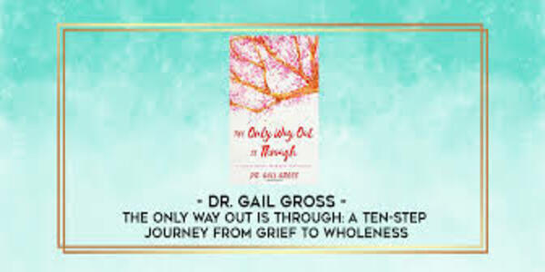 12$. The Only Way Out is Through A Ten-Step Journey from Grief to Wholeness - Dr. Gail Gross