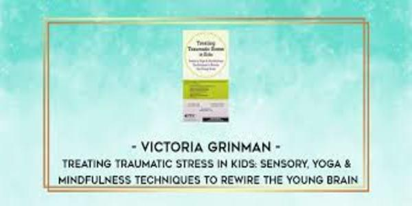 77$. Treating Traumatic Stress in Kids Sensory, Yoga & Mindfulness Techniques to Rewire the Young Brain - Victoria Grinman