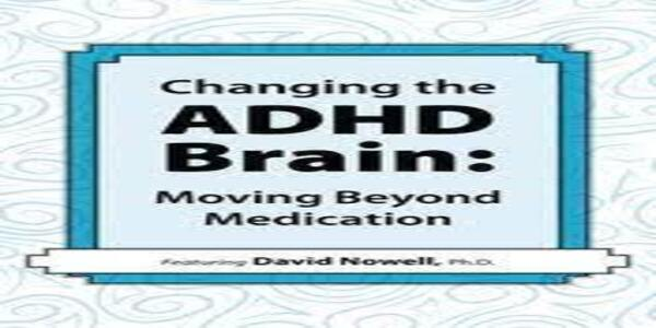Changing the ADHD Brain Moving Beyond Medication - David Nowell (1)