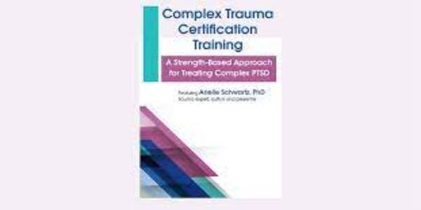 Complex Trauma Certification Training A Strength-Based Approach for Treating Complex PTSD - Arielle Schwartz (1)