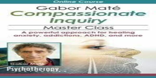 Gabor Maté Compassionate Inquiry Master ClassA powerful approach for healing anxiety, addictions, ADHD, and more (1)