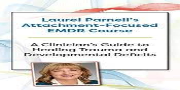 Laurel Parnell's Attachment-Focused EMDR CourseA clinician's guide to healing trauma and developmental deficits - Laurel Parnell (1)