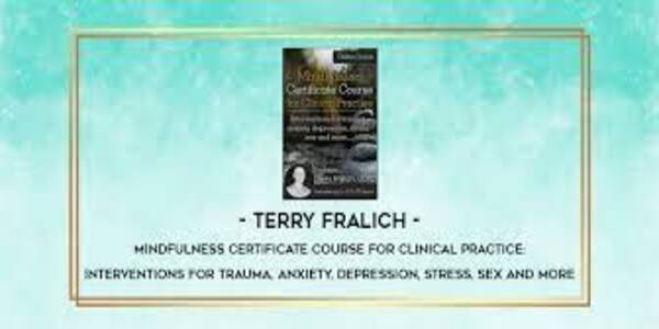 Mindfulness Certificate Course for Clinical Practice Interventions for trauma, anxiety, depression, stress, sex and more - Terry Fralich (1)