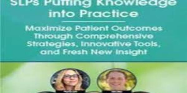 SLPs Putting Knowledge into Practice Maximize Patient Outcomes Through Comprehensive Strategies, Innovative Tools, and Fresh New Insight - Angela Mansolillo & Others (1)