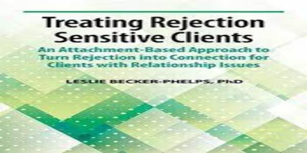 Treating Rejection Sensitive Client An Attachment-Based Approach to Turn Rejection into Connection for Clients with Relationship Issues -Leslie Becker-Phelps (1)