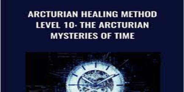 Arcturian Healing Method Level 10 - The Arcturian Mysteries of Time