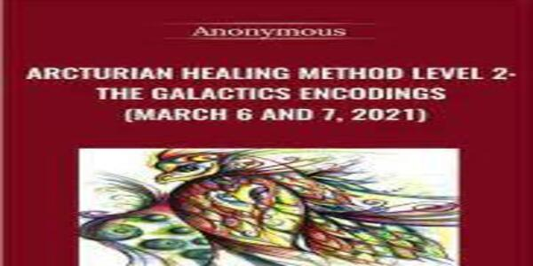 Arcturian Healing Method Level 2 - the Galactics Encodings (March 6 and 7, 2021) (1) (1)