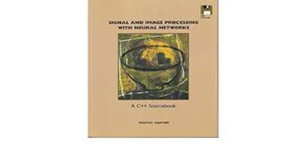 Signal & Image Processing with Neural Networks a C++ Sourcebook – Timothy Masters